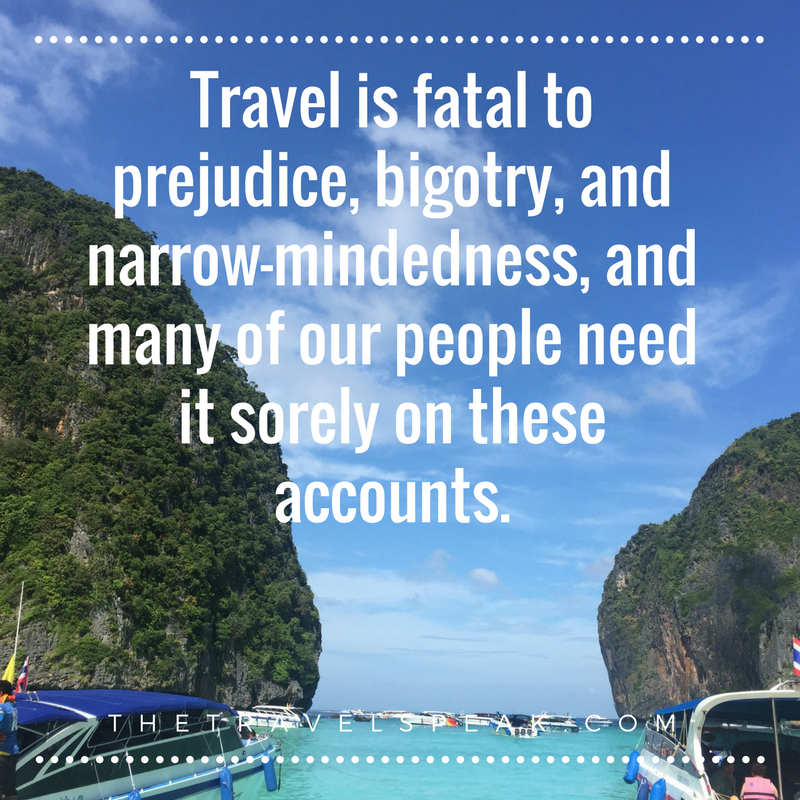 """The Travel Speak - Travel Quote - """"Travel is fatal to prejudice, bigotry, and narrow-mindedness, and many of our people need it sorely on these accounts."""""""